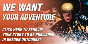 Click here to send us your story to be published in Oregon Outdoors